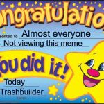 Happy Star Congratulations Meme | Almost everyone Not viewing this meme Today Trashbuilder | image tagged in memes,happy star congratulations | made w/ Imgflip meme maker