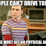 Sheldon Big Bang Theory  | PEOPLE CAN'T DRIVE TODAY BECAUSE MOST GET NO PHYSICAL ACTIVITY | image tagged in sheldon big bang theory | made w/ Imgflip meme maker