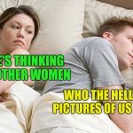 couple in bed | I BET HE'S THINKING ABOUT OTHER WOMEN WHO THE HELL TAKES PICTURES OF US SLEEPING | image tagged in couple in bed | made w/ Imgflip meme maker