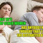 couple in bed | I BET HE'S THINKING OF OTHER WOMEN HAS ANYBODY HAD THE THOUGHT THAT I MIGHT BE THE DISTRACTED BOYFRIEND? | image tagged in couple in bed | made w/ Imgflip meme maker