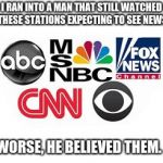 Sad because it is true | I RAN INTO A MAN THAT STILL WATCHED THESE STATIONS EXPECTING TO SEE NEWS WORSE, HE BELIEVED THEM. | image tagged in media lies,fake news | made w/ Imgflip meme maker
