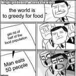 Alright Gentlemen We Need A New Idea Meme | the world is to greedy for food get rid of half of the food population Man eats 50 people | image tagged in memes,alright gentlemen we need a new idea | made w/ Imgflip meme maker
