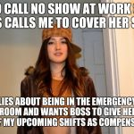 Scumbag Stephanie  | NO CALL NO SHOW AT WORK SO BOSS CALLS ME TO COVER HER SHIFT. LIES ABOUT BEING IN THE EMERGENCY ROOM AND WANTS BOSS TO GIVE HER ONE OF MY UPC | image tagged in scumbag stephanie,AdviceAnimals | made w/ Imgflip meme maker