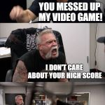 American Chopper Argument Meme | SON, GO TO YOUR ROOM! YOU MESSED UP MY VIDEO GAME! I DON'T CARE ABOUT YOUR HIGH SCORE YOUR GONNA PAY FOR THIS NO, YOU PAY FOR THAT | image tagged in memes,american chopper argument | made w/ Imgflip meme maker