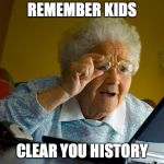 Grandma Finds The Internet Meme | REMEMBER KIDS CLEAR YOU HISTORY | image tagged in memes,grandma finds the internet | made w/ Imgflip meme maker