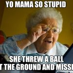 Grandma Finds The Internet Meme | YO MAMA SO STUPID SHE THREW A BALL AT THE GROUND AND MISSED | image tagged in memes,grandma finds the internet | made w/ Imgflip meme maker