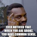 Thinking Black Guy | EVER NOTICED THAT WHEN YOU ARE BROKE, YOU HAVE COMMON SENSE. | image tagged in thinking black guy,funny,memes,funny memes | made w/ Imgflip meme maker