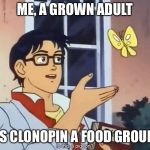 ANIME BUTTERFLY MEME | ME, A GROWN ADULT IS CLONOPIN A FOOD GROUP | image tagged in anime butterfly meme | made w/ Imgflip meme maker