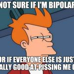 Not sure if- fry | NOT SURE IF I'M BIPOLAR OR IF EVERYONE ELSE IS JUST REALLY GOOD AT PISSING ME OFF. | image tagged in not sure if- fry | made w/ Imgflip meme maker