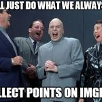 Laughing Villains Meme | WE'LL JUST DO WHAT WE ALWAYS DO COLLECT POINTS ON IMGFLIP | image tagged in memes,laughing villains | made w/ Imgflip meme maker