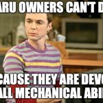 Sheldon Big Bang Theory  | SUBARU OWNERS CAN'T DRIVE BECAUSE THEY ARE DEVOID OF ALL MECHANICAL ABILITY | image tagged in sheldon big bang theory | made w/ Imgflip meme maker
