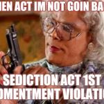 Madea | ALIEN ACT IM NOT GOIN BACK SEDICTION ACT 1ST ADMENTMENT VIOLATION | image tagged in madea | made w/ Imgflip meme maker