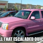 Pink Escalade Meme | WELL THAT ESCALADED QUICKLY | image tagged in memes,pink escalade | made w/ Imgflip meme maker