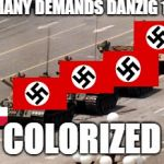 tank man | GERMANY DEMANDS DANZIG 1939 COLORIZED | image tagged in tank man | made w/ Imgflip meme maker