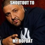DJ Khaled  | SHOUTOUT TO MY BOI DAT | image tagged in dj khaled | made w/ Imgflip meme maker