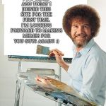 Hello Again! | TWO YEARS AGO TODAY I JOINED THIS SITE FOR THE FIRST TIME. I'M LOOKING FORWARD TO MAKING MEMES FOR YOU GUYS AGAIN! :) | image tagged in bob ross | made w/ Imgflip meme maker