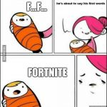 he is about to say his first words | FORTNITE F...F... | image tagged in he is about to say his first words | made w/ Imgflip meme maker