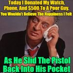 Donate To Your Local Charity | Today I Donated My Watch, Phone, And $500 To A Poor Guy. You Wouldn't Believe The Happiness I Felt As He Slid The Pistol Back Into His Pocke | image tagged in rodney dangerfield,memes,humor,jokes,classic rodney,google | made w/ Imgflip meme maker