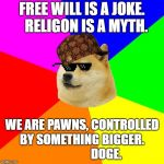 What happens if you combine a meme, with a meme? | FREE WILL IS A JOKE.    RELIGON IS A MYTH. WE ARE PAWNS, CONTROLLED BY SOMETHING BIGGER.                     DOGE. | image tagged in memes,advice doge | made w/ Imgflip meme maker