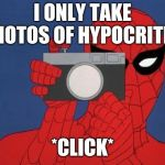 *Click* | I ONLY TAKE PHOTOS OF HYPOCRITES *CLICK* | image tagged in memes,spiderman camera,spiderman,hypocrite,click | made w/ Imgflip meme maker