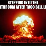 Nuclear Explosion Meme | STEPPING INTO THE BATHROOM AFTER TACO BELL LIKE | image tagged in memes,nuclear explosion | made w/ Imgflip meme maker