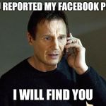 Liam Neeson Taken 2 Meme | YOU REPORTED MY FACEBOOK POST I WILL FIND YOU | image tagged in memes,liam neeson taken 2 | made w/ Imgflip meme maker