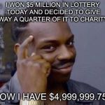 Smart black guy | I WON $5 MILLION IN LOTTERY TODAY AND DECIDED TO GIVE AWAY A QUARTER OF IT TO CHARITY... NOW I HAVE $4,999,999.75!! | image tagged in smart black guy | made w/ Imgflip meme maker