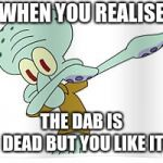 Dabbing Squidward | WHEN YOU REALISE THE DAB IS DEAD BUT YOU LIKE IT | image tagged in dabbing squidward | made w/ Imgflip meme maker
