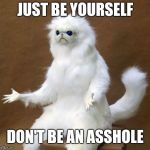 Persian white monkey | JUST BE YOURSELF DON'T BE AN ASSHOLE | image tagged in persian white monkey | made w/ Imgflip meme maker