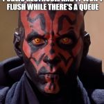 Darth Maul Meme | WHEN YOU DUMP IN A PUBLIC RESTROOM AND IT WON'T FLUSH WHILE THERE'S A QUEUE | image tagged in memes,darth maul | made w/ Imgflip meme maker