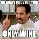 Soup Nazi | NO GRAPE JUICE FOR YOU! ONLY WINE | image tagged in soup nazi | made w/ Imgflip meme maker