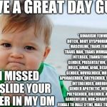 Fist pump baby | HAVE A GREAT DAY GUYS* * BINARISM FEMME, BUTCH, BODY DYSPHORIA, TRANS, MASCULINE, TRANS FEMININE, TRANS MAN, TRANS WOMAN, DYADIC, INTERSEX,  | image tagged in fist pump baby | made w/ Imgflip meme maker