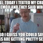true story | WELL, TODAY I TEXTED MY CRUSH A HEART EMOJI AND THEY SAID WHO IS THIS SO I GUESS YOU COULD SAY THINGS ARE GETTING PRETTY SERIOUS | image tagged in napoleon dynamite pretty serious,single,dead inside | made w/ Imgflip meme maker