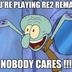 Squidward-Happy | YOU'RE PLAYING RE2 REMAKE NOBODY CARES !!! | image tagged in squidward-happy | made w/ Imgflip meme maker