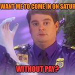 TSA Douche Meme | YOU WANT ME TO COME IN ON SATURDAY WITHOUT PAY? | image tagged in memes,tsa douche | made w/ Imgflip meme maker