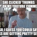 Napoleon Dynamite Pretty Serious. | SHE CLICKED 'THUMBS UP' ON MY YOUTUBE COMMENT SO, I GUESS YOU COULD SAY THINGS ARE GETTING PRETTY SERIOUS | image tagged in napoleon dynamite pretty serious,youtube,youtube comment,thumbs up | made w/ Imgflip meme maker