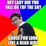 Subtle Pickup Liner Meme | HEY LADY DID YOU FALL OU TOF THE SKY CAUSE YOU LOOK LIKE A DEAD BIRD | image tagged in memes,subtle pickup liner | made w/ Imgflip meme maker