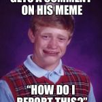 "Bad Luck Brian Cry | GETS A COMMENT ON HIS MEME ""HOW DO I REPORT THIS?"" 