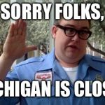Sorry Folks | SORRY FOLKS, MICHIGAN IS CLOSED | image tagged in sorry folks | made w/ Imgflip meme maker