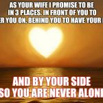 Love | AS YOUR WIFE I PROMISE TO BE IN 3 PLACES. IN FRONT OF YOU TO CHEER YOU ON, BEHIND YOU TO HAVE YOUR BACK AND BY YOUR SIDE SO YOU ARE NEVER AL | image tagged in love | made w/ Imgflip meme maker