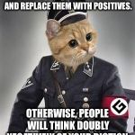 Double Negatives are annoying | ELIMINATE THE DOUBLE NEGATIVES AND REPLACE THEM WITH POSITIVES. OTHERWISE, PEOPLE WILL THINK DOUBLY NEGATIVELY OF YOUR DICTION. | image tagged in grammar nazi cat,memes,talk,positive,double,advice | made w/ Imgflip meme maker