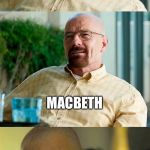Breaking Bad Pun | WHO WAS THE GREATEST CHICKEN KILLER IN SHAKESPEARE'S PLAYS? BECAUSE HE DID MURDER MOST FOUL MACBETH | image tagged in breaking bad pun | made w/ Imgflip meme maker