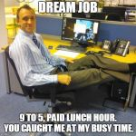 Relaxed Office Guy Meme | DREAM JOB 9 TO 5, PAID LUNCH HOUR. YOU CAUGHT ME AT MY BUSY TIME. | image tagged in memes,relaxed office guy | made w/ Imgflip meme maker