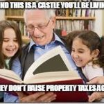 Storytelling Grandpa Meme | AND THIS IS A CASTLE YOU'LL BE LIVING IN IF THEY DON'T RAISE PROPERTY TAXES AGAIN | image tagged in memes,storytelling grandpa | made w/ Imgflip meme maker