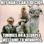Life on Hoth | HEY HAN I CAN'T DECIDE. TIMMIES OR A SLURPEE.  WELCOME TO WINNIPEG. | image tagged in life on hoth | made w/ Imgflip meme maker