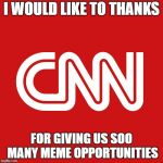 CNN LOGO | I WOULD LIKE TO THANKS FOR GIVING US SOO MANY MEME OPPORTUNITIES | image tagged in cnn logo | made w/ Imgflip meme maker