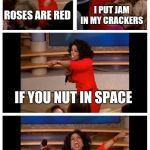 Oprah You Get A Car Everybody Gets A Car Meme | ROSES ARE RED I PUT JAM IN MY CRACKERS IF YOU NUT IN SPACE IT PUSHES YOU BACKWARDS | image tagged in memes,oprah you get a car everybody gets a car | made w/ Imgflip meme maker