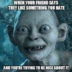 The Struggles of Friendship | WHEN YOUR FRIEND SAYS THEY LIKE SOMETHING YOU HATE AND YOU'RE TRYING TO BE NICE ABOUT IT | image tagged in memes,gollum | made w/ Imgflip meme maker