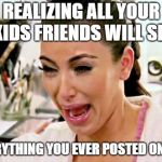 Kim Kardashian | REALIZING ALL YOUR KIDS FRIENDS WILL SEE EVERYTHING YOU EVER POSTED ONLINE | image tagged in kim kardashian | made w/ Imgflip meme maker