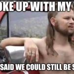 almost politically correct redneck | I BROKE UP WITH MY WIFE BUT SHE SAID WE COULD STILL BE SIBLINGS | image tagged in almost politically correct redneck | made w/ Imgflip meme maker